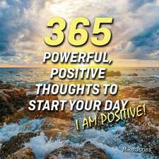 365 Powerful, Positive Thoughts to Start Your Day I Am Positive!