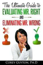 The Ultimate Guide to Evaluating Mr. Right and Eliminating Mr. Wrong