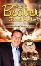 How a Beaver Saved My Life:  The Real Life Story of Adversity to Triumph