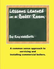 Lesson Learned in a Boiler Room:  A Common Sense Approach to Servicing and Installing Commercial Boilers.