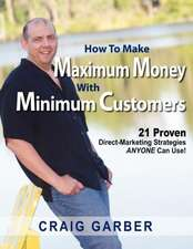 How to Make Maximum Money with Minimum Customers:  21 Proven Direct-Marketing Strategies Anyone Can Use!