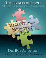 The Leadership Puzzle - Marketplace, Ministry and Life - Facilitator's Manual:  A Business Leadership Development Course