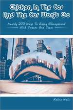 Chicken in the Car and the Car Won't Go:  Nearly 200 Ways to Enjoy Chicagoland with Tweens and Teens