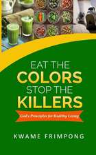 Eat the Colors Stop the Killers:  God's Principles for Healthy Living