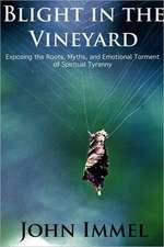 Blight in the Vineyard:  Exposing the Roots, Myths, and Emotional Torment of Spiritual Tyranny