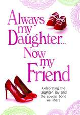 Always My Daughter Now My Friend:  Celebrating the Laughter, Joy and the Special Bond We Share
