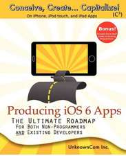 Producing IOS 6 Apps:  The Ultimate Roadmap for Both Non-Programmers and Existing Developers