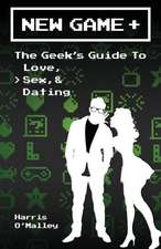New Game +:  The Geek's Guide to Love, Sex, & Dating