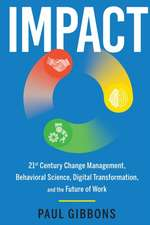Impact: 21st Century Change Management, Behavioral Science, Digital Transformation, and the Future of Work