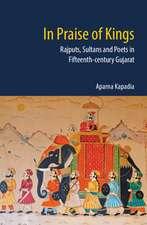 In Praise of Kings: Rajputs, Sultans and Poets in Fifteenth Century Gujarat