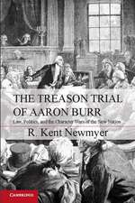 The Treason Trial of Aaron Burr: Law, Politics, and the Character Wars of the New Nation