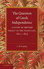 The Question of Greek Independence: A Study of British Policy in the Near East 1821–1833