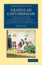 Gradus ad Cantabrigiam: Or, New University Guide to the Academical Customs, and Colloquial or Cant Terms Peculiar to the University of Cambridge, Observing Wherein It Differs from Oxford