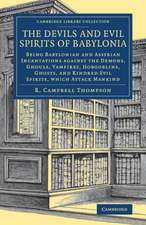 The Devils and Evil Spirits of Babylonia: Being Babylonian and Assyrian Incantations against the Demons, Ghouls, Vampires, Hobgoblins, Ghosts, and Kindred Evil Spirits, Which Attack Mankind