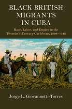 Black British Migrants in Cuba: Race, Labor, and Empire in the Twentieth-Century Caribbean, 1898–1948