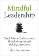 Mindful Leadership: The 9 Ways to Self–Awareness, Transforming Yourself, and Inspiring Others