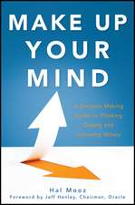 Make Up Your Mind:  A Decision-Making Guide to Thinking Clearly and Choosing Wisely