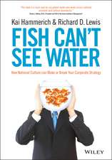Fish Can′t See Water: How National Culture Can Make or Break Your Corporate Strategy