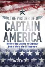 The Virtues of Captain America: Modern–Day Lessons on Character from a World War II Superhero