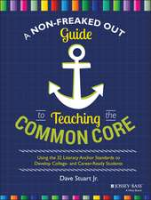 A Non–Freaked Out Guide to Teaching the Common Core: Using the 32 Literacy Anchor Standards to Develop College– and Career–Ready Students