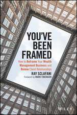 You′ve Been Framed: How to Reframe Your Wealth Management Business and Renew Client Relationships