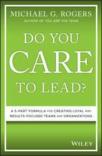 Do You Care to Lead?: A 5–Part Formula for Creating Loyal and Results–Focused Teams and Organizations