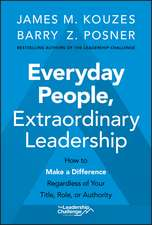 Everyday People, Extraordinary Leadership: How to Make a Difference Regardless of Your Title, Role, or Authority