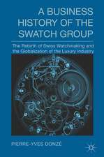 A Business History of the Swatch Group: The Rebirth of Swiss Watchmaking and the Globalization of the Luxury Industry