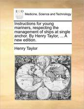 Instructions for young mariners, respecting the management of ships at single anchor. By Henry Taylor, ... A new edition.