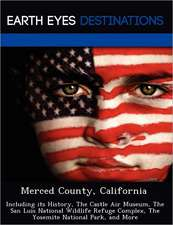Merced County, California: Including Its History, the Castle Air Museum, the San Luis National Wildlife Refuge Complex, the Yosemite National Par