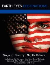 Sargent County, North Dakota: Including Its History, the Aberdeen Historic District, the Kuhnert Arboretum, Fort Abercrombie, and More