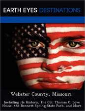 Webster County, Missouri: Including Its History, the Col. Thomas C. Love House, the Bennett Spring State Park, and More
