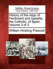 History of the Reign of Ferdinand and Isabella, the Catholic, of Spain. Volume 3 of 3