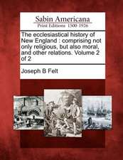 The Ecclesiastical History of New England: Comprising Not Only Religious, But Also Moral, and Other Relations. Volume 2 of 2