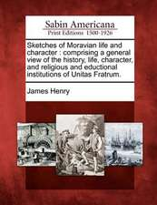 Sketches of Moravian Life and Character: Comprising a General View of the History, Life, Character, and Religious and Eductional Institutions of Unita