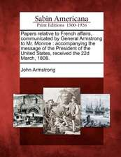 Papers Relative to French Affairs, Communicated by General Armstrong to Mr. Monroe: Accompanying the Message of the President of the United States, Re