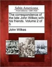 The Correspondence of the Late John Wilkes with His Friends. Volume 2 of 5