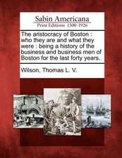 The Aristocracy of Boston: Who They Are and What They Were: Being a History of the Business and Business Men of Boston for the Last Forty Years.