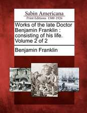 Works of the Late Doctor Benjamin Franklin: Consisting of His Life. Volume 2 of 2
