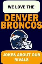 We Love the Denver Broncos - Jokes about Our Rivals
