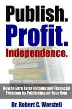 Publish. Profit. Independence. - How to Earn Extra Income and Financial Freedom by Publishing on Your Own