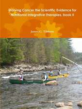 Starving Cancer the Scientific Evidence for Nutritional Integrative Therapies, Book II