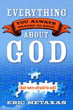 Everything You Always Wanted to Know about God:  But Were Afraid to Ask