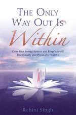The Only Way Out Is Within:  Clear Your Energy System and Keep Yourself Emotionally and Physically Health