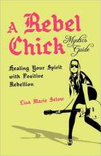 A Rebel Chick Mystic's Guide:  Healing Your Spirit with Positive Rebellion