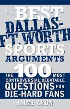 The Best Dallas - Fort Worth Sports Arguments:  The 100 Most Controversial, Debatable Questions for Die-Hard Fans