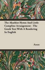 The Akathist Hymn and Little Compline Arrangement - The Greek Text with a Rendering in English:  A Trilogy of God and Man - Minos, King of Crete - Ariadne in Naxos - The Death of Hippolytus