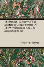 The Banket - A Study of the Auriferous Conglomerates of the Witwatersrand and the Associated Rocks:  Being a Series of Private Letters, Etc. Addressed to an Anglican Clergyman