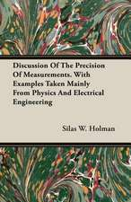 Discussion of the Precision of Measurements. with Examples Taken Mainly from Physics and Electrical Engineering:  A Treatise on the Design, Construction and Use of Dies, Punches, Tools, Fixtu