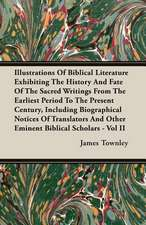Illustrations of Biblical Literature Exhibiting the History and Fate of the Sacred Writings from the Earliest Period to the Present Century, Including